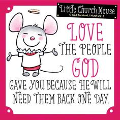Love the people God gave you because he will need them back one day ~ Little Church Mouse