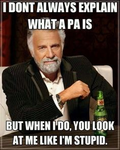 I don't always explain what a PA is but when I do, you look at me like I'm stupid. Ha dental humor!