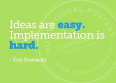"""Ideas are easy. Implementation is hard."" - Guy Kawasaki 