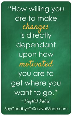 """""""How willing you are to make changes is directly dependant upon how motivated you are to get where you want to go."""" -Crystal Paine"""