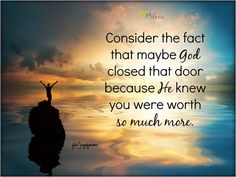 Consider the fact that maybe God closed that door because He knew you were worth so much more.