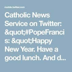 """Catholic News Service on Twitter: """"#PopeFrancis: """"Happy New Year. Have a good lunch. And don't forget to pray for me. Arrivederci!"""" https://t.co/pnnDvG6OUh"""""""