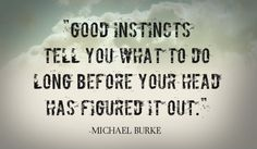 Good instincts tell you what to do long before your head has figured it out.-Michael Burke