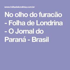 No olho do furacão - Folha de Londrina - O Jornal do Paraná - Brasil