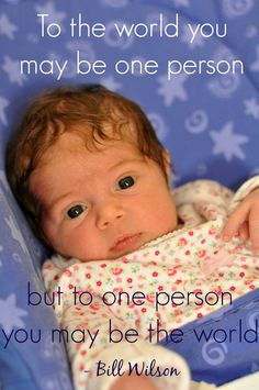 """""""To the world you may be one person, but to one person you may be the world."""" -Bill Wilson (plus a week's worth of the best mother quotes!)"""