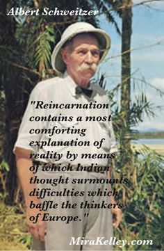 """Albert Schweitzer  """"Reincarnation contains a most comforting explanation of reality by means of which Indian thought surmounts difficulties which baffle the thinkers of Europe."""""""