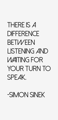 There is a difference between listening and waiting for your turn to speak. - Simon Sinek | Words to live and do business by :)