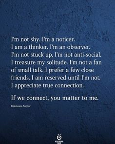 I'm not shy I'm a noticer. 1 am a thinker. I'm an observer. I'm not stuck up I'm not anti-social. I treasure my solitude. I'm not a fan of small talk. I prefer a few close friends. I am reserved until I'm not. I appreciate true connection.  If we connect, you matter to me.  Unknown Author Best Friend Love Quotes, Real Love Quotes, My Life Quotes, Love Quotes For Boyfriend, Inspirational Quotes About Love, Love Yourself Quotes, Quotes About Friends, Quotes About Life, Fan Quotes