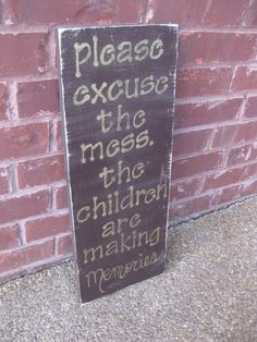 Please excuse the mess, the children are making memories - distressed wood sign. $30.00, via Etsy.