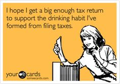 I hope I get a big enough tax return to support the drinking habit I've formed from filing taxes.