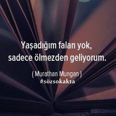 Yaşadığım falan yok, sadece ölmezden geliyorum. - Murathan Mungan
