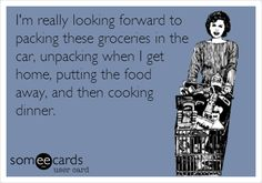 I'm really looking forward to packing these groceries in the car, unpacking when I get home, putting the food away, and then cooking dinner.
