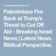 Palestinians Fire Back at Trump's Threat to Cut Off Aid - Breaking Israel News | Latest News. Biblical Perspective.