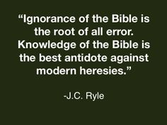 "J.C. Ryle..... ""If we would not be carried away by all kinds of strange teachings, we must remember the words of our Lord Jesus Christ: ""Diligently study the Scriptures."" Ignorance of the Bible is the root of all error. Knowledge of the Bible is the best antidote against modern heresies."""