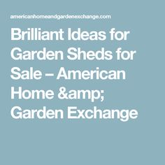 Brilliant Ideas for Garden Sheds for Sale – American Home & Garden Exchange