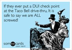 If they ever put a DUI check point at the Taco Bell drive-thru, It is safe to say we are ALL screwed!