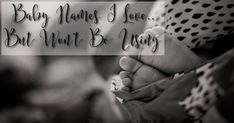 Baby Names I Love.. But Won't Be Using! 5 boys names and 5 girls names