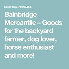 Bainbridge Mercantile – Goods for the backyard farmer, dog lover, horse enthusiast and more!