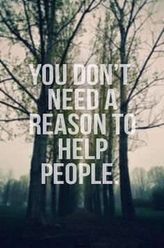 No one needs a reason to help someone. To be generous enough to help someone is having a huge heart for people and truly shows your a caring person.