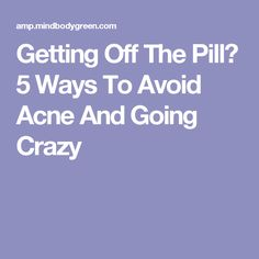 Getting Off The Pill? 5 Ways To Avoid Acne And Going Crazy