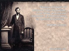 """""""America will never be destroyed from the outside. If we falter, and lose our freedoms, it will be because we destroyed ourselves."""" Abraham Lincoln Quotes"""