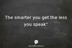 The smarter you are the less you speak. ~Arabic proverb.
