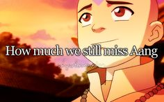 I miss him . . . even though I like Korra, there's still a part ofe that just wants to go back and see he Gaang again.