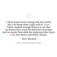 I don't know what's wrong with this world, but I do know what's right with it: Love. I have studied enough history to see that no matter how cruel the behavior of tyrants and no matter how dark the moments have been, Love has always prevailed. Always. - Steve Maraboli