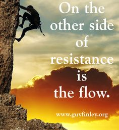 On the other side of resistance is the flow.  Find more insights at www.guyfinley.org