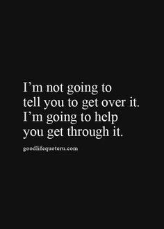 I'm not going to tell you to get over it. I'm going to help you get through it.