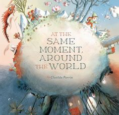 At the Same Moment, Around the World by Clotilde Perrin | The 23 Best Picture Books Of 2014