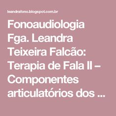 Fonoaudiologia Fga. Leandra Teixeira Falcão: Terapia de Fala II – Componentes articulatórios dos fonemas