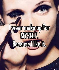 Some days! And some days I say I don't want to wear make-up for MYSELF