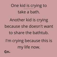 One Kid Is Crying To Take A Bath. Another Kid Is Crying Because She Doesn't Want To Share The Bathtub. I'M Crying Because This Is My Life Now. #pregnancyquotes #momlife #parenhoood #motherhood #toddlermom #motherhoodquotes #babyquotes #parentingquotes #quoteoftheday #inspirationalquotes #familylife New Parent Quotes, New Baby Quotes, Newborn Quotes, Baby Girl Quotes, Pregnancy Quotes, Parenting Quotes, Delivering A Baby, Coloring Sheets For Kids, Mindfulness Activities