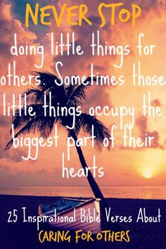 Never stop doing little things for others. Sometimes those little things occupy the biggest part of their hearts. Check Out 25 Inspirational Bible Verses About Caring For Others