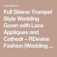 Full Sleeve Trumpet Style Wedding Gown with Lace Appliques and Cathedr – RDevine Fashion (Wedding & Bridal)