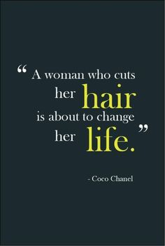 """""""A woman who cuts her hair is about to change her life."""" -Coco Chanel"""