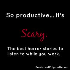 So productive… it's scary. The best horror stories to listen to while you work. – The Persistent Polymath. An online resource for polymaths, Scanners, Renaissance People, and the multi-talented.