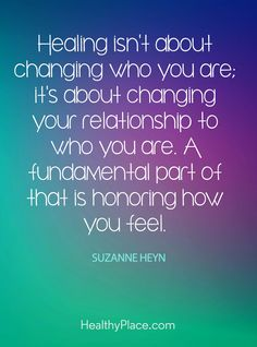 Quote on mental health: Healing isn't about changing who you are; it's about changing your relationship to who you are. A fundamental part of that is honoring how you feel – Suzanne Heyn. www.HealthyPlace.com