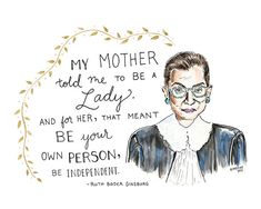 """My mother told me to be a lady. And for her, that meant be your own person, be independent."" Ruth Badger Ginsburg art print by Kimothy Joy (That's What She Said: Wise Words from Influential Women) Reading Quotes, Book Quotes, Role Model Quotes, Postive Quotes, Wise Women, Inspirational Books, Quotes For Kids, Powerful Women, Woman Quotes"