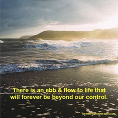 There is an ebb and flow to our life that will forever be beyond our control.