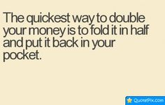 The Quickest Way To Double Your Money Is To Fold It In Half And Put It Back In Your Pocket.