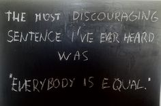 "The most discouraging sentence I've ever heard was ""Everybody is equal."" #equal #discouraging #quote #justmystupidtoughts"