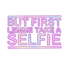 But first lemme take a selfie - before I go to school, out with friends, to the bathroom !