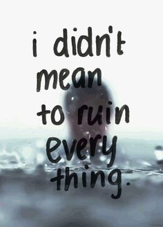 I Didnt Mean To Ruin Everything Pictures, Photos, and Images for Facebook, Tumblr, Pinterest, and Twitter