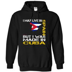 ((Top Tshirt Popular) I May Live in Spain But I Was Made in Cuba at Tshirt Family Hoodies, Funny Tee Shirts