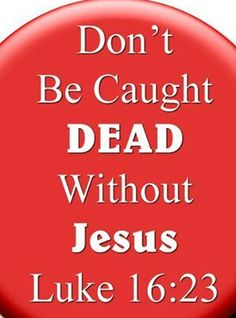 Don't be caught dead without Jesus. [Luke 16:23]