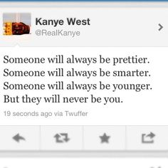 I very much like this quote of Kanye. And it's very true. No one is as valuable and as unique as you, and they will never be.