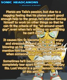 Planes are Tails's passion, but due to a nagging feeling that his planes aren't good enough help to the group, he's started forcing himself to work on other things so that he can fit the criteria of.