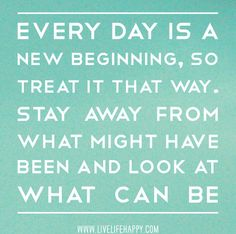 Every day is a new beginning, so treat it that way. Stay away from what might have been and look at what can be. Words Quotes, Me Quotes, Motivational Quotes, Inspirational Quotes, Sayings, Daily Quotes, The Words, Cool Words, New Year Quotes Funny Hilarious